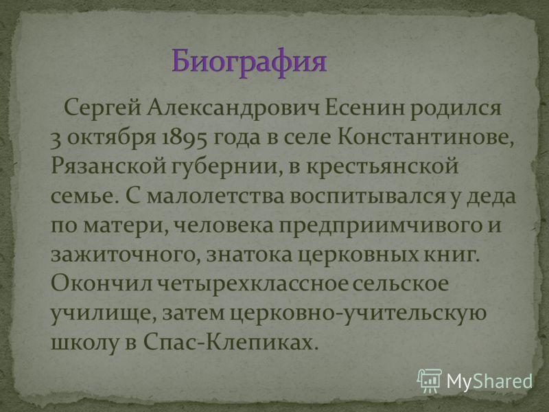 Сергей Александрович Есенин родился 3 октября 1895 года в селе Константинове, Рязанской губернии, в крестьянской семье. С малолетства воспитывался у деда по матери, человека предприимчивого и зажиточного, знатока церковных книг. Окончил четырехклассн