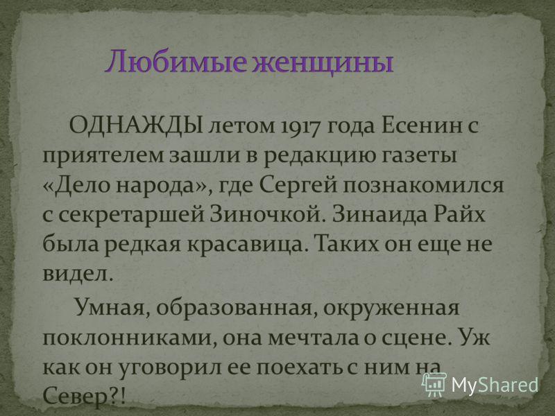 ОДНАЖДЫ летом 1917 года Есенин с приятелем зашли в редакцию газеты «Дело народа», где Сергей познакомился с секретаршей Зиночкой. Зинаида Райх была редкая красавица. Таких он еще не видел. Умная, образованная, окруженная поклонниками, она мечтала о с