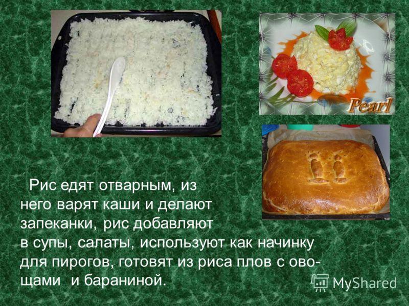 Рис едят отварным, из него варят каши и делают запеканки, рис добавляют в супы, салаты, используют как начинку для пирогов, готовят из риса плов с ово- щами и бараниной.