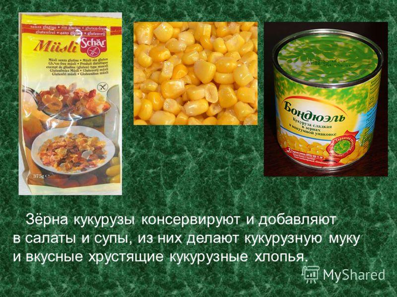 Зёрна кукурузы консервируют и добавляют в салаты и супы, из них делают кукурузную муку и вкусные хрустящие кукурузные хлопья.
