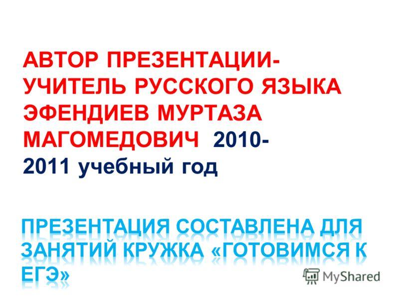 АВТОР ПРЕЗЕНТАЦИИ- УЧИТЕЛЬ РУССКОГО ЯЗЫКА ЭФЕНДИЕВ МУРТАЗА МАГОМЕДОВИЧ 2010- 2011 учебный год