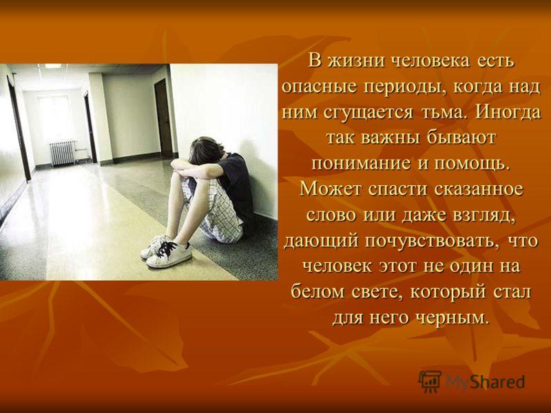 В жизни человека есть опасные периоды, когда над ним сгущается тьма. Иногда так важны бывают понимание и помощь. Может спасти сказанное слово или даже взгляд, дающий почувствовать, что человек этот не один на белом свете, который стал для него черным