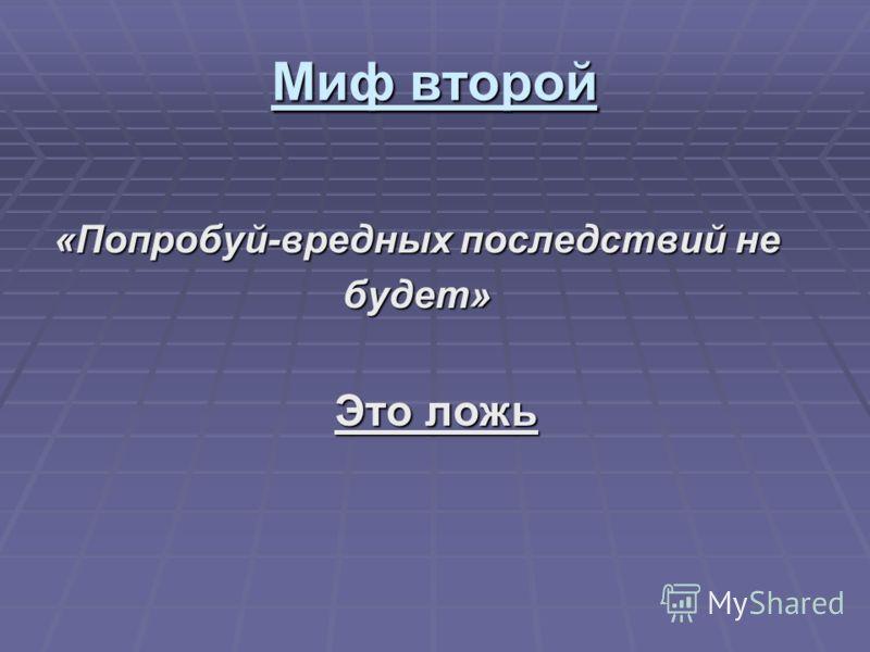 Миф второй «Попробуй-вредных последствий не будет» будет» Это ложь