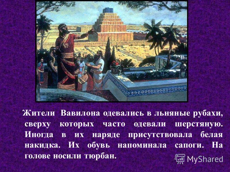 Жители Вавилона одевались в льняные рубахи, сверху которых часто одевали шерстяную. Иногда в их наряде присутствовала белая накидка. Их обувь напоминала сапоги. На голове носили тюрбан.