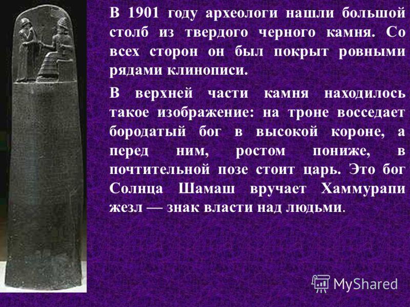 В 1901 году археологи нашли большой столб из твердого черного камня. Со всех сторон он был покрыт ровными рядами клинописи. В верхней части камня находилось такое изображение: на троне восседает бородатый бог в высокой короне, а перед ним, ростом пон