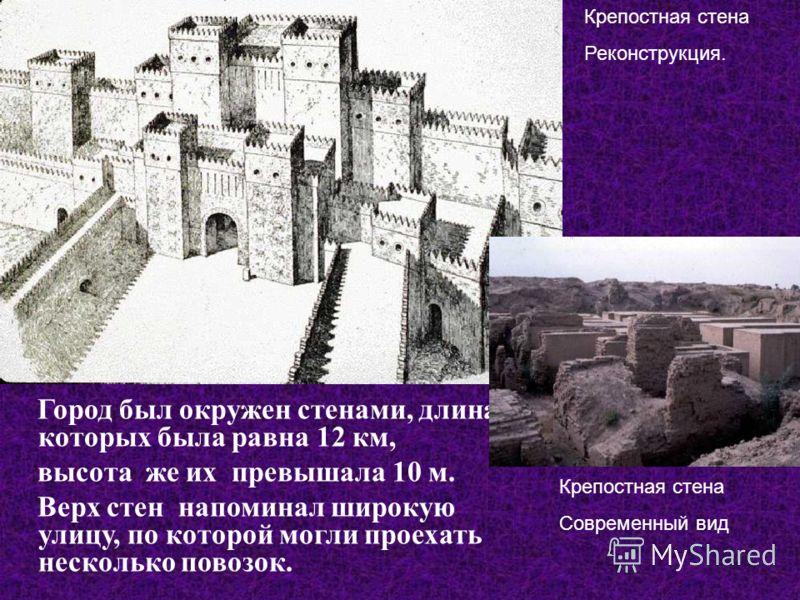 Город был окружен стенами, длина которых была равна 12 км, высота же их превышала 10 м. Верх стен напоминал широкую улицу, по которой могли проехать несколько повозок. Крепостная стена Реконструкция. Крепостная стена Современный вид