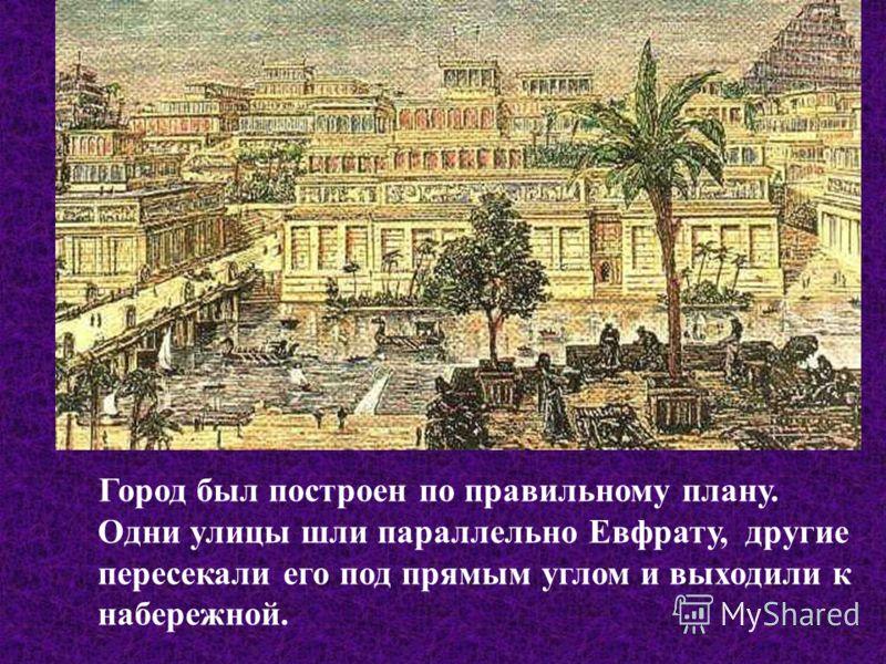 Город был построен по правильному плану. Одни улицы шли параллельно Евфрату, другие пересекали его под прямым углом и выходили к набережной.