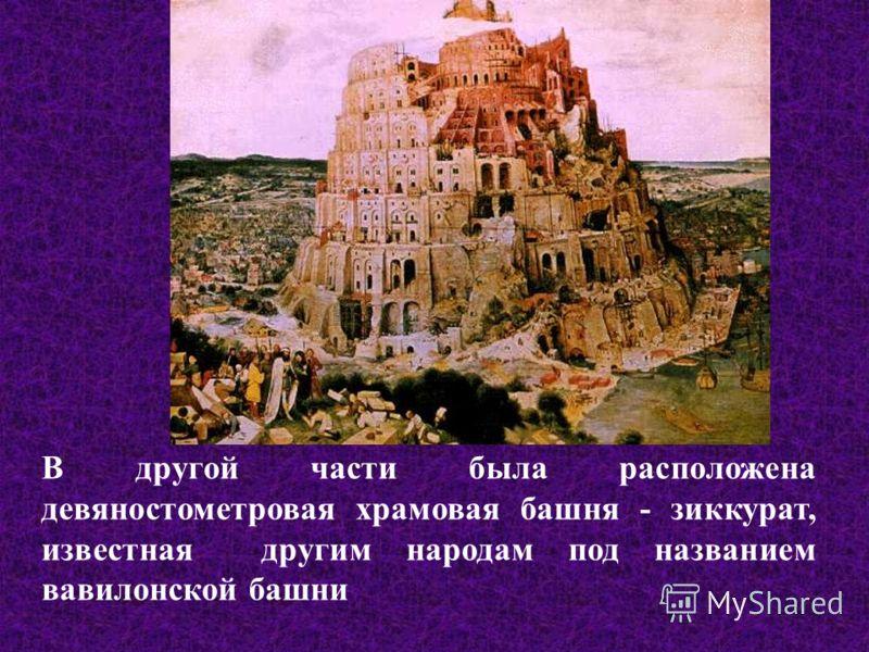 В другой части была расположена девяностометровая храмовая башня - зиккурат, известная другим народам под названием вавилонской башни