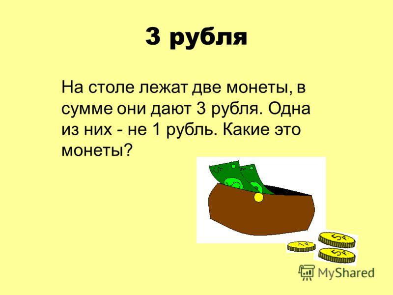 3 рубля На столе лежат две монеты, в сумме они дают 3 рубля. Одна из них - не 1 рубль. Какие это монеты?
