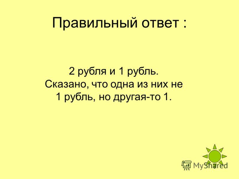 Правильный ответ : 2 рубля и 1 рубль. Сказано, что одна из них не 1 рубль, но другая-то 1.