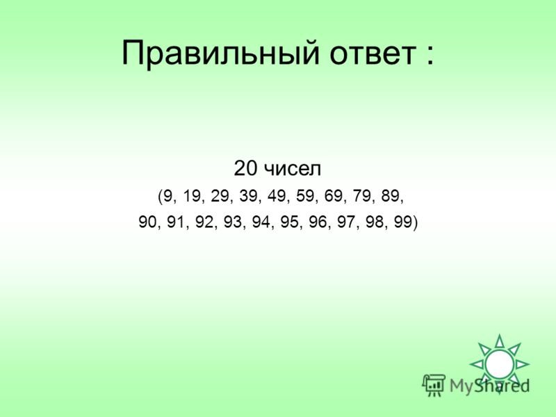 Правильный ответ : 20 чисел (9, 19, 29, 39, 49, 59, 69, 79, 89, 90, 91, 92, 93, 94, 95, 96, 97, 98, 99)