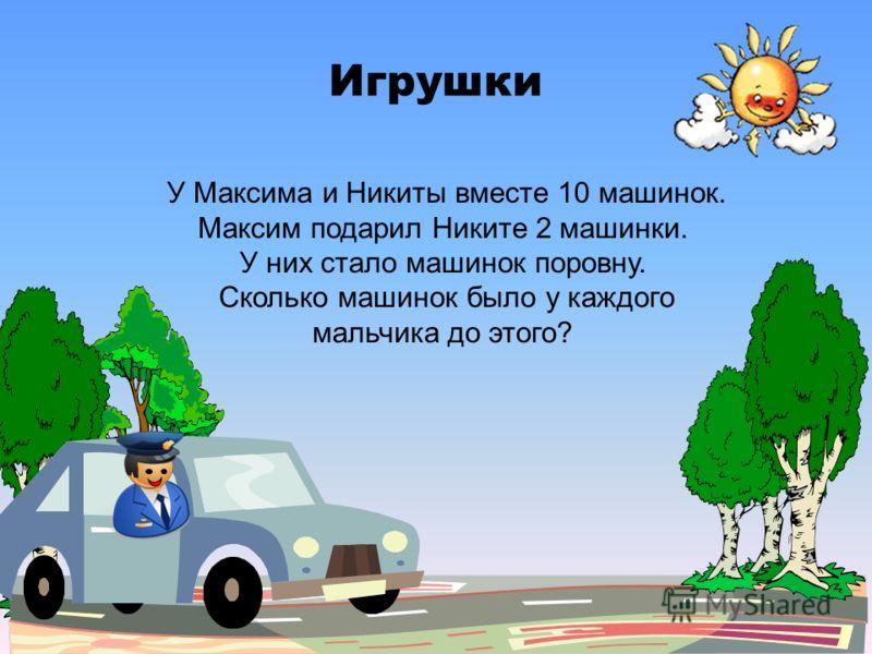 Игрушки У Максима и Никиты вместе 10 машинок. Максим подарил Никите 2 машинки. У них стало машинок поровну. Сколько машинок было у каждого мальчика до этого?