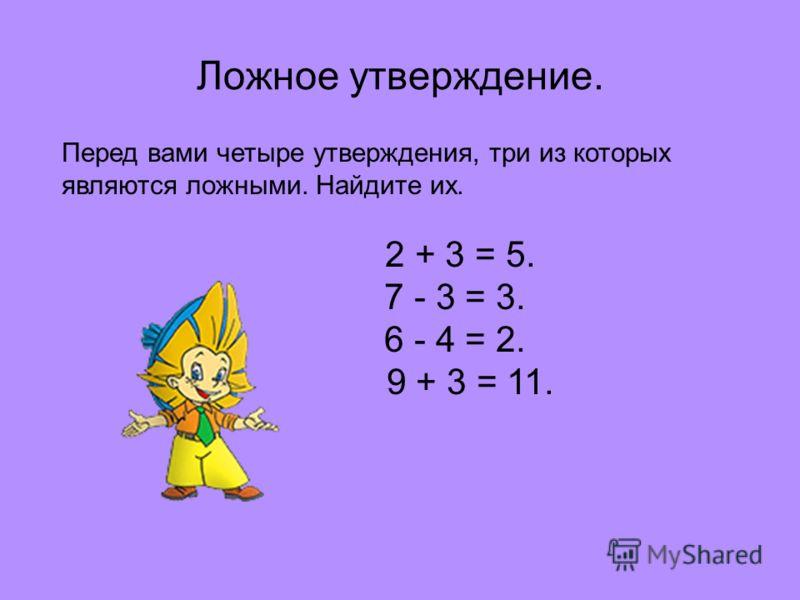 Ложное утверждение. Перед вами четыре утверждения, три из которых являются ложными. Найдите их. 2 + 3 = 5. 7 - 3 = 3. 6 - 4 = 2. 9 + 3 = 11.