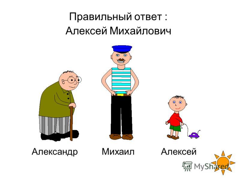 Правильный ответ : Алексей Михайлович Александр Михаил Алексей