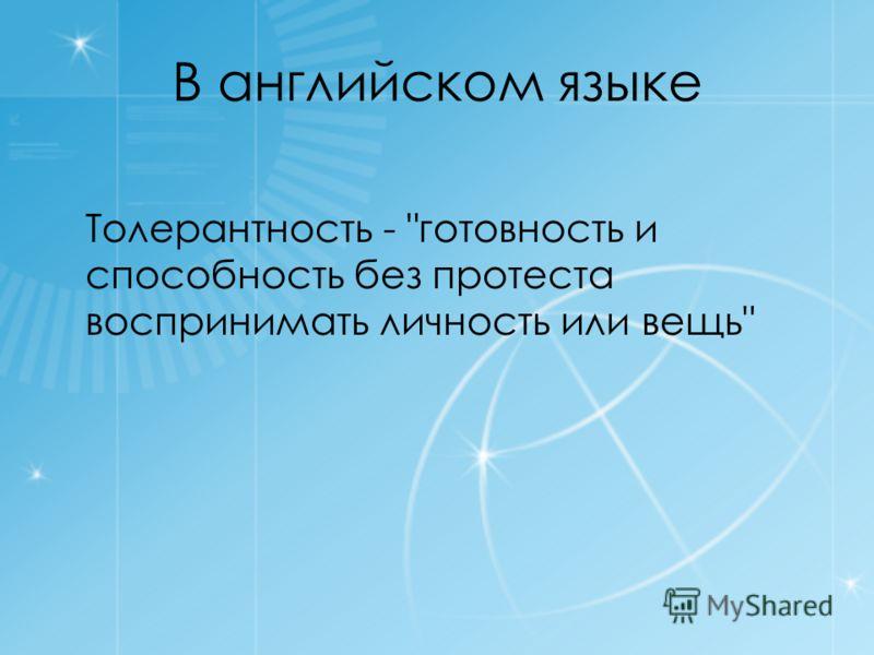 В английском языке Толерантность - готовность и способность без протеста воспринимать личность или вещь
