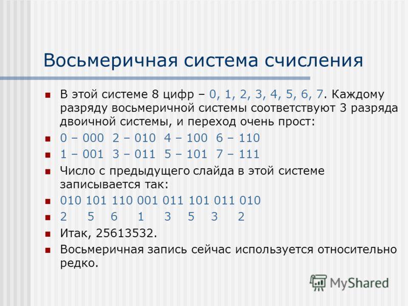 Восьмеричная система счисления В этой системе 8 цифр – 0, 1, 2, 3, 4, 5, 6, 7. Каждому разряду восьмеричной системы соответствуют 3 разряда двоичной системы, и переход очень прост: 0 – 000 2 – 010 4 – 100 6 – 110 1 – 001 3 – 011 5 – 101 7 – 111 Число