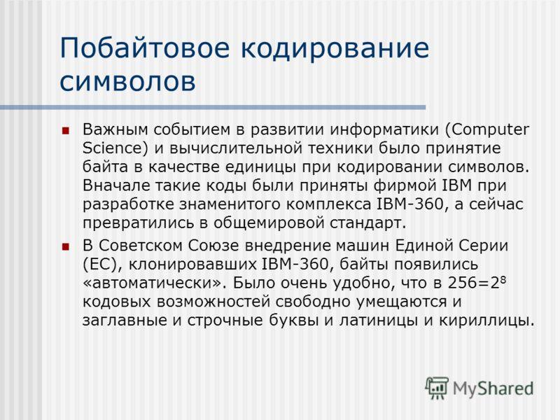 Побайтовое кодирование символов Важным событием в развитии информатики (Computer Science) и вычислительной техники было принятие байта в качестве единицы при кодировании символов. Вначале такие коды были приняты фирмой IBM при разработке знаменитого