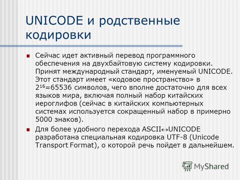 UNICODE и родственные кодировки Сейчас идет активный перевод программного обеспечения на двухбайтовую систему кодировки. Принят международный стандарт, именуемый UNICODE. Этот стандарт имеет «кодовое пространство» в 2 16 =65536 символов, чего вполне