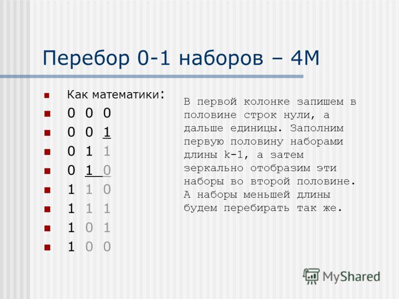 Перебор 0-1 наборов – 4М Как математики : 0 0 0 0 0 1 0 1 1 0 1 0 1 1 0 1 1 1 1 0 1 1 0 0 В первой колонке запишем в половине строк нули, а дальше единицы. Заполним первую половину наборами длины k-1, а затем зеркально отобразим эти наборы во второй