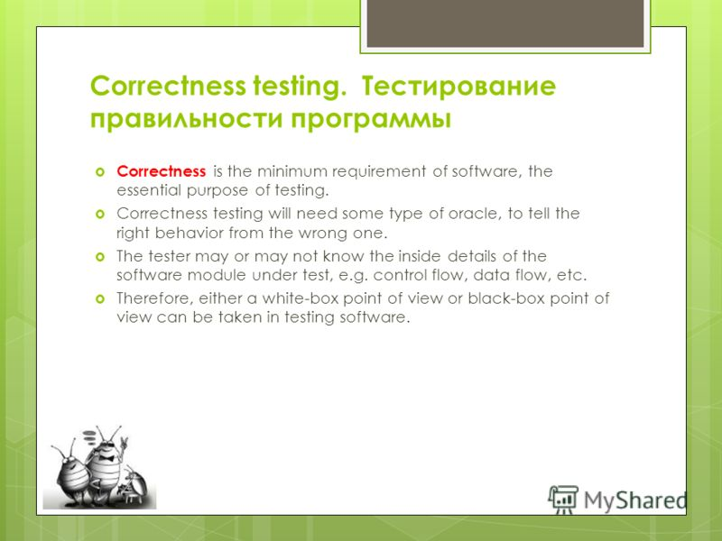 Correctness testing. Тестирование правильности программы Correctness is the minimum requirement of software, the essential purpose of testing. Correctness testing will need some type of oracle, to tell the right behavior from the wrong one. The teste