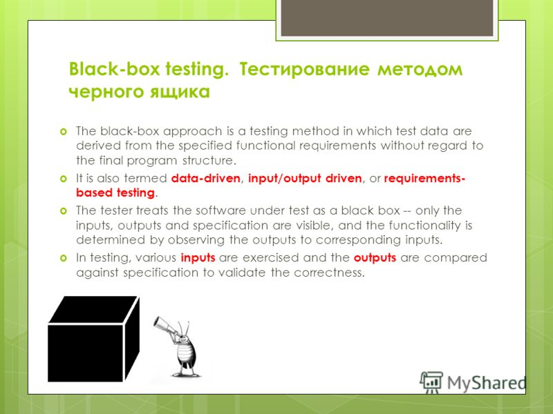 Black-box testing. Тестирование методом черного ящика The black-box approach is a testing method in which test data are derived from the specified functional requirements without regard to the final program structure. It is also termed data-driven, i