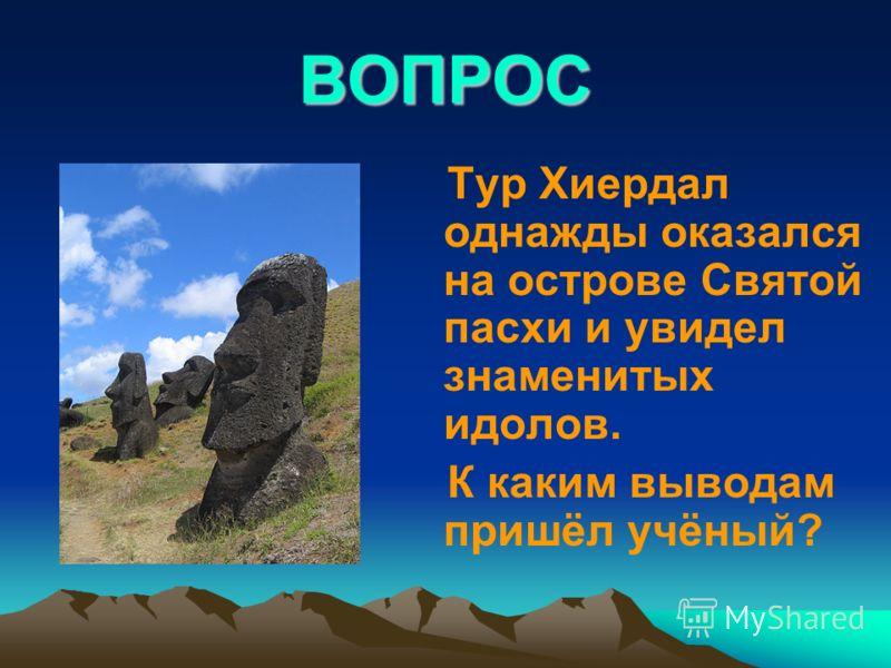 ВОПРОС Тур Хиердал однажды оказался на острове Святой пасхи и увидел знаменитых идолов. К каким выводам пришёл учёный?