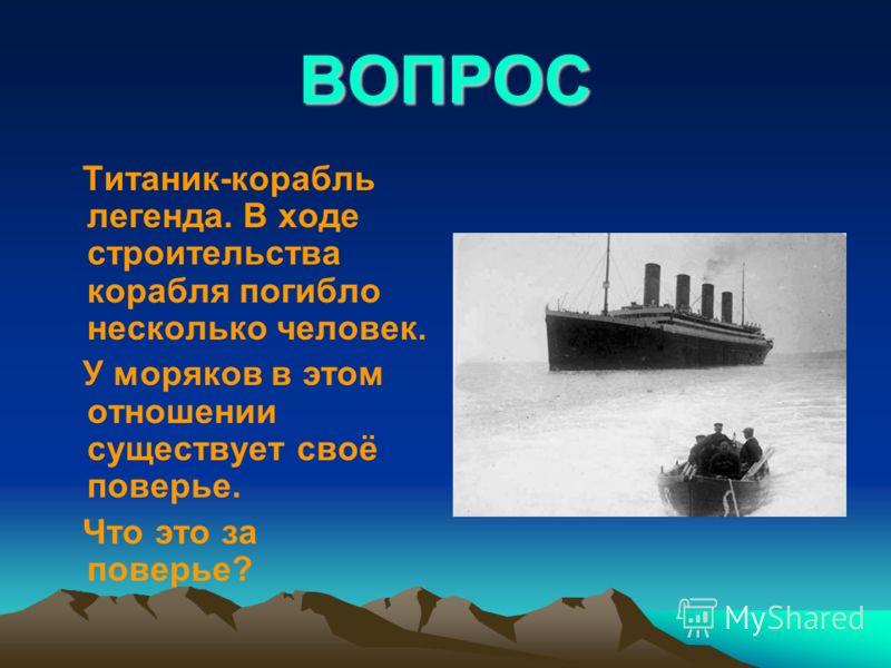 ВОПРОС Титаник-корабль легенда. В ходе строительства корабля погибло несколько человек. У моряков в этом отношении существует своё поверье. Что это за поверье?