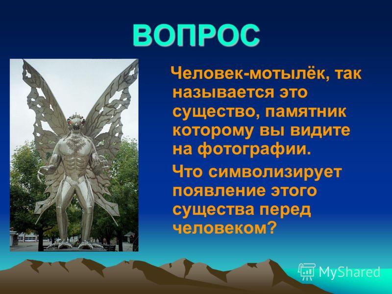 ВОПРОС Человек-мотылёк, так называется это существо, памятник которому вы видите на фотографии. Что символизирует появление этого существа перед человеком?
