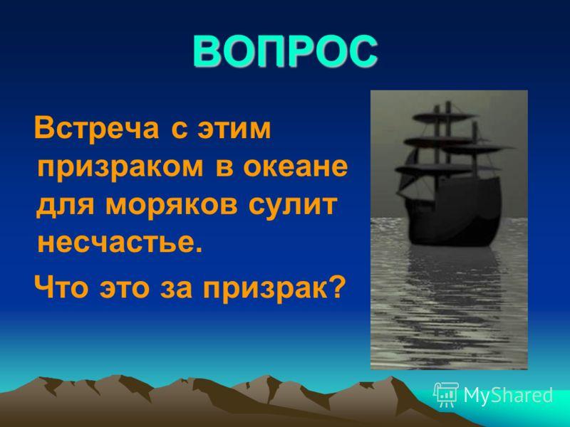 ВОПРОС Встреча с этим призраком в океане для моряков сулит несчастье. Что это за призрак?