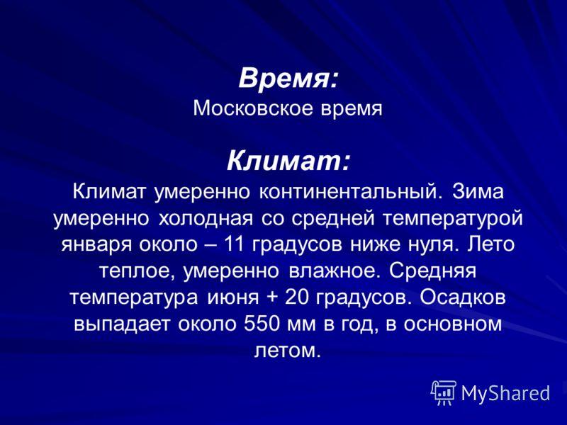 Время: Московское время Климат: Климат умеренно континентальный. Зима умеренно холодная со средней температурой января около – 11 градусов ниже нуля. Лето теплое, умеренно влажное. Средняя температура июня + 20 градусов. Осадков выпадает около 550 мм