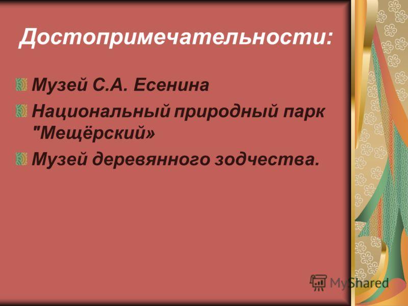 Достопримечательности: Музей С.А. Есенина Национальный природный парк Мещёрский» Музей деревянного зодчества.