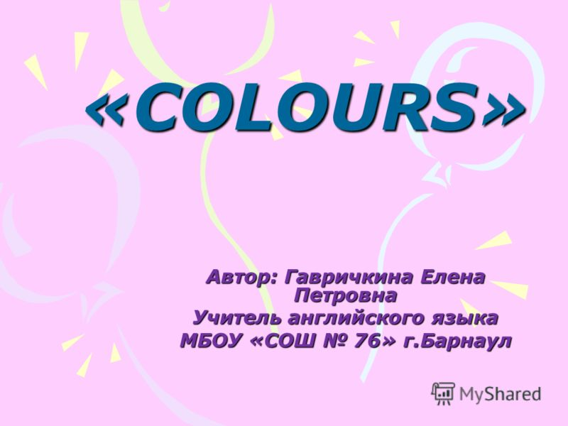 «COLOURS» Автор: Гавричкина Елена Петровна Учитель английского языка МБОУ «СОШ 76» г.Барнаул