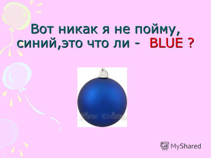 Вот никак я не пойму, синий,это что ли - BLUE ?