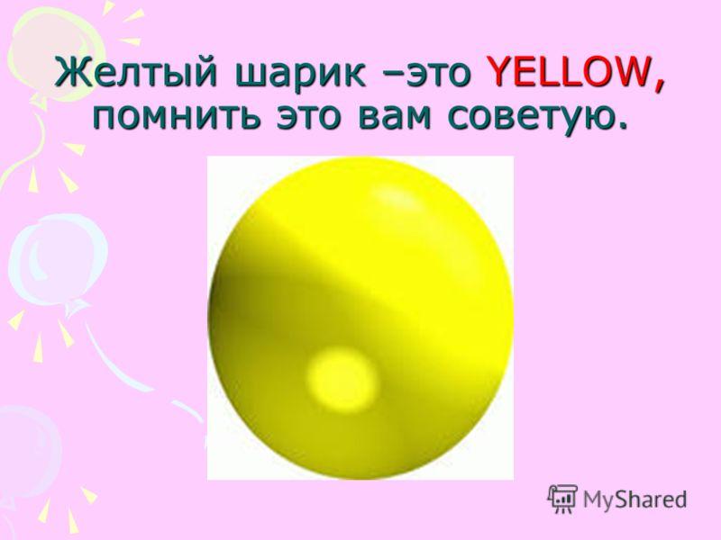 Желтый шарик –это YELLOW, помнить это вам советую.