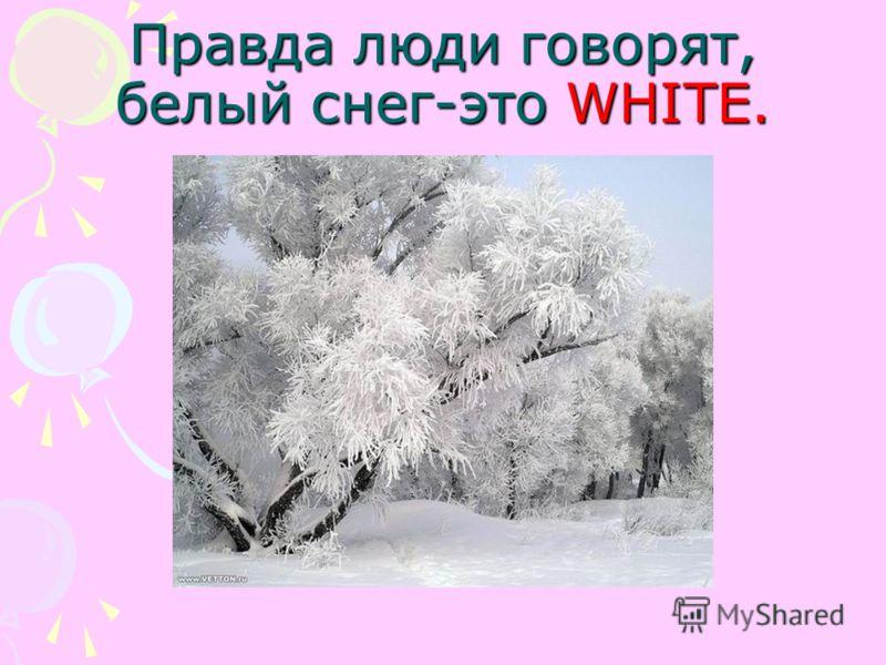 Правда люди говорят, белый снег-это WHITE.