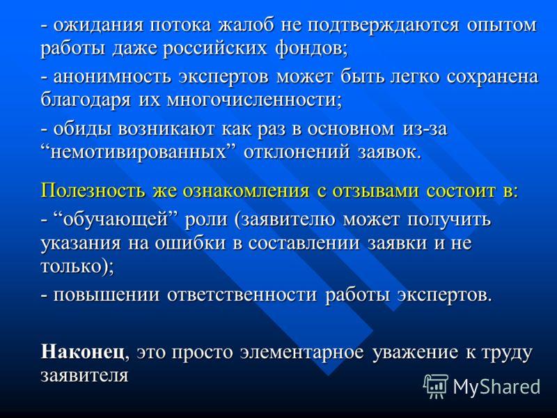 - ожидания потока жалоб не подтверждаются опытом работы даже российских фондов; - анонимность экспертов может быть легко сохранена благодаря их многочисленности; - обиды возникают как раз в основном из-занемотивированных отклонений заявок. Полезность