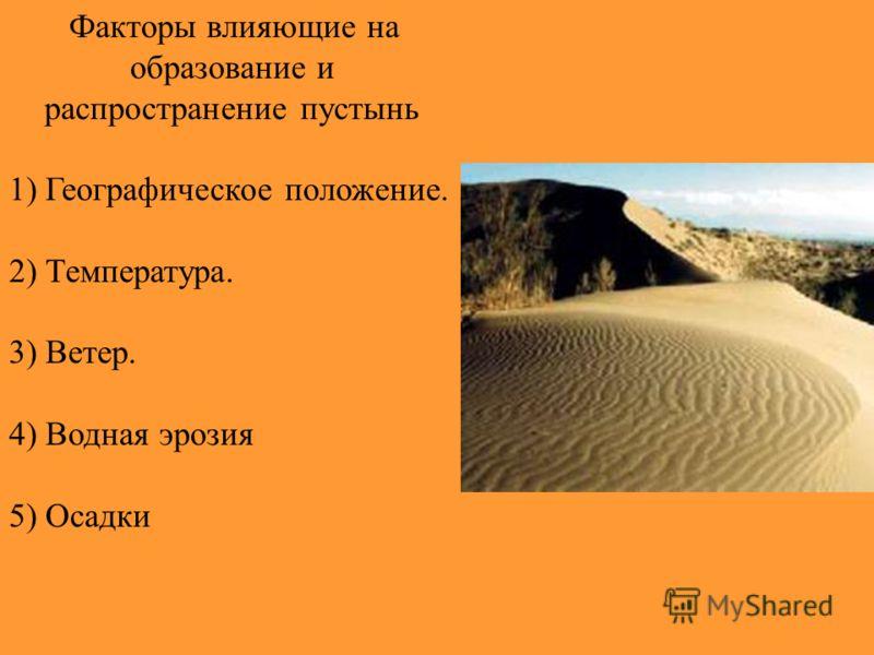 Факторы влияющие на образование и распространение пустынь 1) Географическое положение. 2) Температура. 3) Ветер. 4) Водная эрозия 5) Осадки