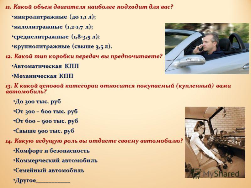 11. Какой объем двигателя наиболее подходит для вас ? микролитражные ( до 1,1 л ); микролитражные ( до 1,1 л ); малолитражные (1,2-1,7 л ); малолитражные (1,2-1,7 л ); среднелитражные (1,8-3,5 л ); среднелитражные (1,8-3,5 л ); крупнолитражные ( свыш