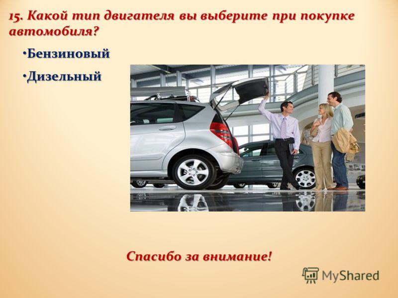 15. Какой тип двигателя вы выберите при покупке автомобиля ? Бензиновый Бензиновый Дизельный Дизельный Спасибо за внимание !