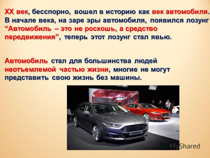 XX век, бесспорно, вошел в историю как век автомобиля. В начале века, на заре эры автомобиля, появился лозунг Автомобиль – это не роскошь, а средство передвижения, теперь этот лозунг стал явью. Автомобиль стал для большинства людей неотъемлемой часть