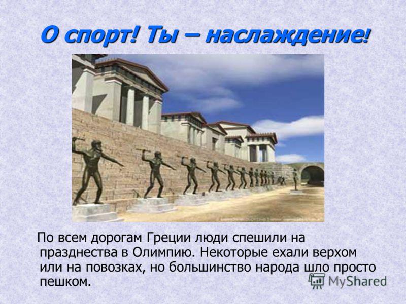 О спорт! Ты – наслаждение ! По всем дорогам Греции люди спешили на празднества в Олимпию. Некоторые ехали верхом или на повозках, но большинство народа шло просто пешком.