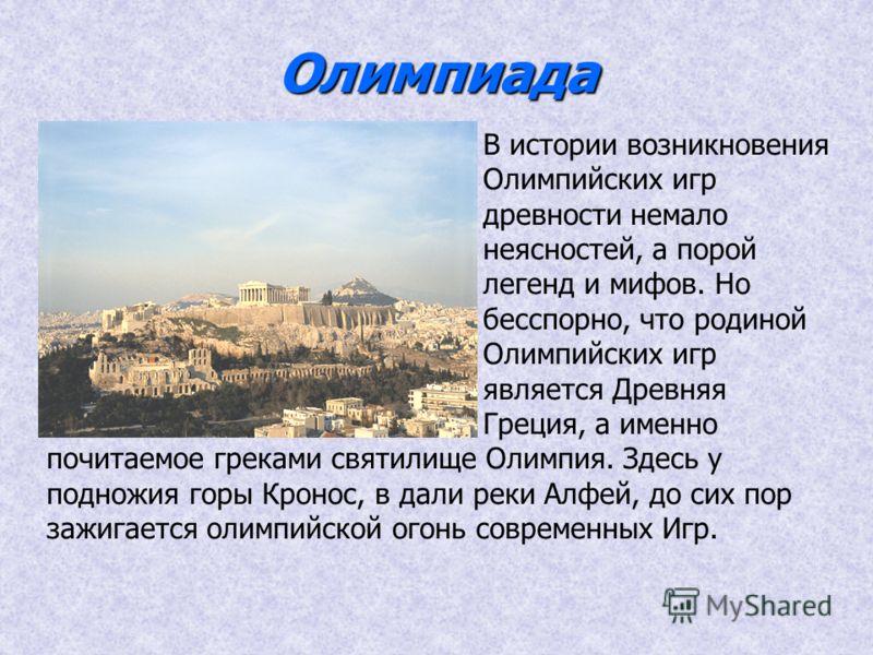 Олимпиада В истории возникновения Олимпийских игр древности немало неясностей, а порой легенд и мифов. Но бесспорно, что родиной Олимпийских игр является Древняя Греция, а именно почитаемое греками святилище Олимпия. Здесь у подножия горы Кронос, в д