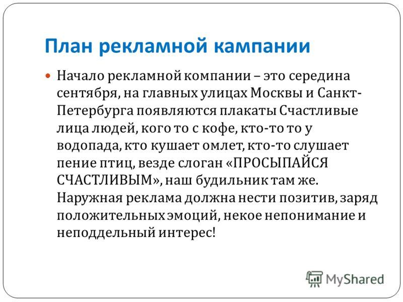 План рекламной кампании Начало рекламной компании – это середина сентября, на главных улицах Москвы и Санкт - Петербурга появляются плакаты Счастливые лица людей, кого то с кофе, кто - то то у водопада, кто кушает омлет, кто - то слушает пение птиц,