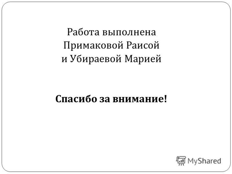 Работа выполнена Примаковой Раисой и Убираевой Марией Спасибо за внимание !
