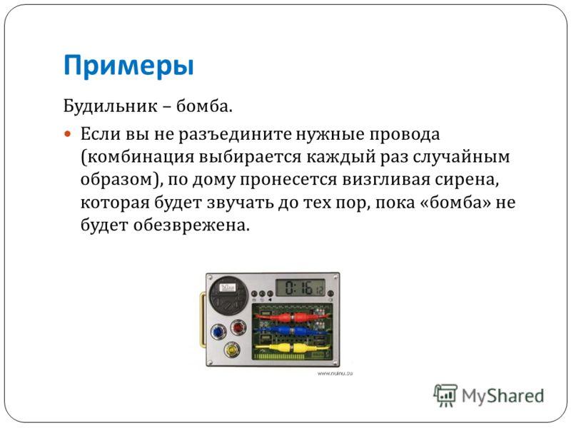 Примеры Будильник – бомба. Если вы не разъедините нужные провода ( комбинация выбирается каждый раз случайным образом ), по дому пронесется визгливая сирена, которая будет звучать до тех пор, пока « бомба » не будет обезврежена.