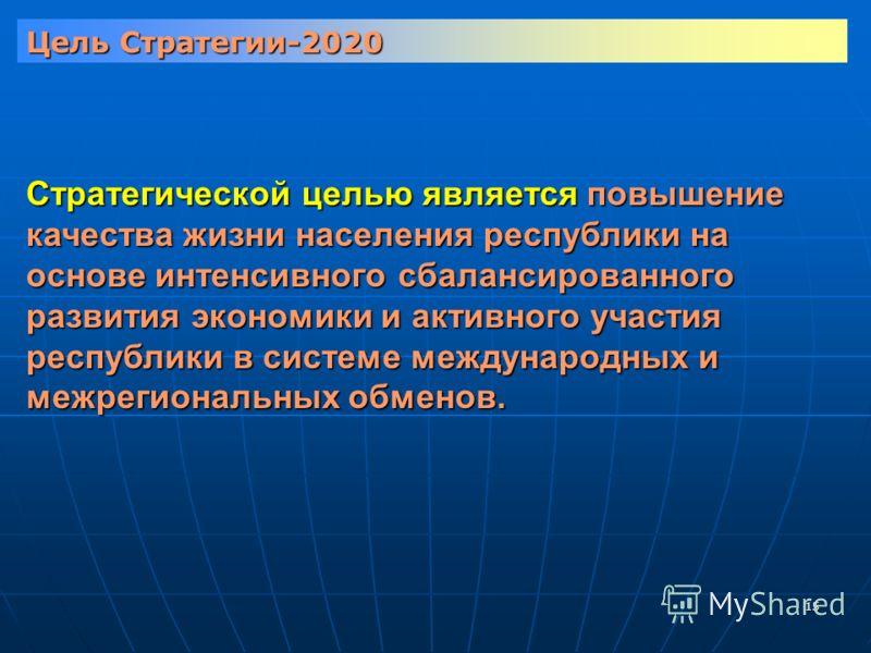 15 Цель Стратегии-2020 Стратегической целью является повышение качества жизни населения республики на основе интенсивного сбалансированного развития экономики и активного участия республики в системе международных и межрегиональных обменов.