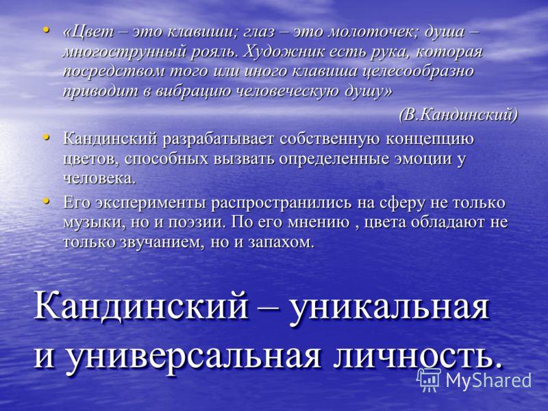Кандинский – уникальная и универсальная личность. «Цвет – это клавиши; глаз – это молоточек; душа – многострунный рояль. Художник есть рука, которая посредством того или иного клавиша целесообразно приводит в вибрацию человеческую душу» (В.Кандинский