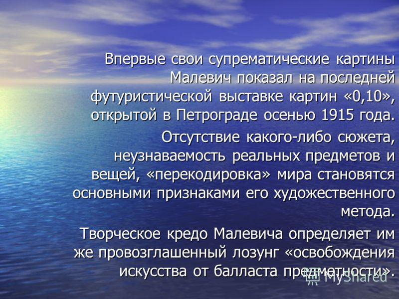 Впервые свои супрематические картины Малевич показал на последней футуристической выставке картин «0,10», открытой в Петрограде осенью 1915 года. Впервые свои супрематические картины Малевич показал на последней футуристической выставке картин «0,10»