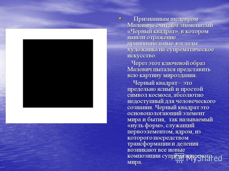 Признанным шедевром Малевича считают знаменитый «Черный квадрат», в котором нашли отражение принципиальные взгляды художника на супрематическое искусство. Признанным шедевром Малевича считают знаменитый «Черный квадрат», в котором нашли отражение при