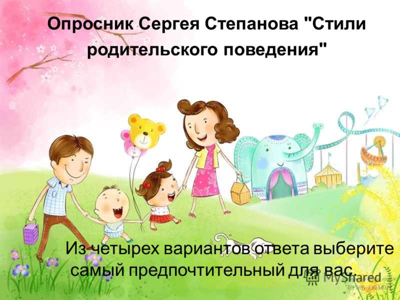 Опросник Сергея Степанова Стили родительского поведения Из четырех вариантов ответа выберите самый предпочтительный для вас.